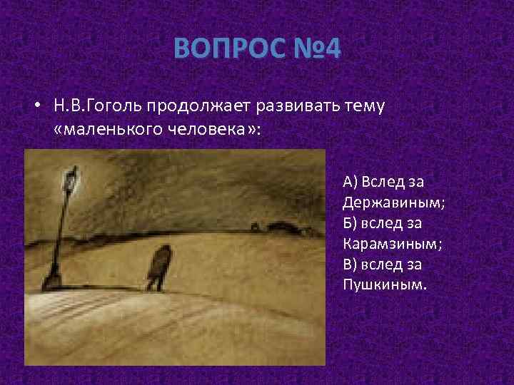 ВОПРОС № 4 • Н. В. Гоголь продолжает развивать тему «маленького человека» : А)