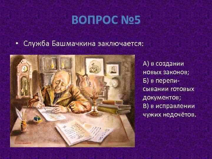 ВОПРОС № 5 • Служба Башмачкина заключается: А) в создании новых законов; Б) в