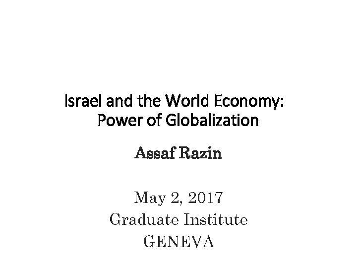 Israel and the World Economy: Power of Globalization Assaf Razin May 2, 2017 Graduate