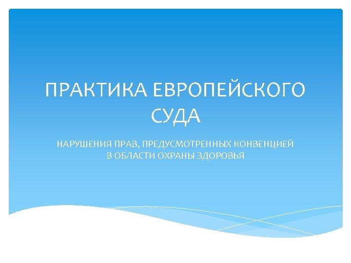 ПРАКТИКА ЕВРОПЕЙСКОГО СУДА НАРУШЕНИЯ ПРАВ, ПРЕДУСМОТРЕННЫХ КОНВЕНЦИЕЙ В ОБЛАСТИ ОХРАНЫ ЗДОРОВЬЯ