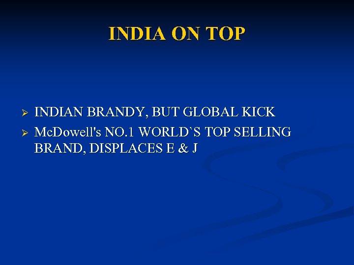 INDIA ON TOP Ø Ø INDIAN BRANDY, BUT GLOBAL KICK Mc. Dowell's NO. 1