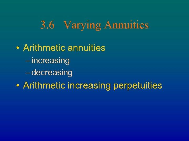 3. 6 Varying Annuities • Arithmetic annuities – increasing – decreasing • Arithmetic increasing