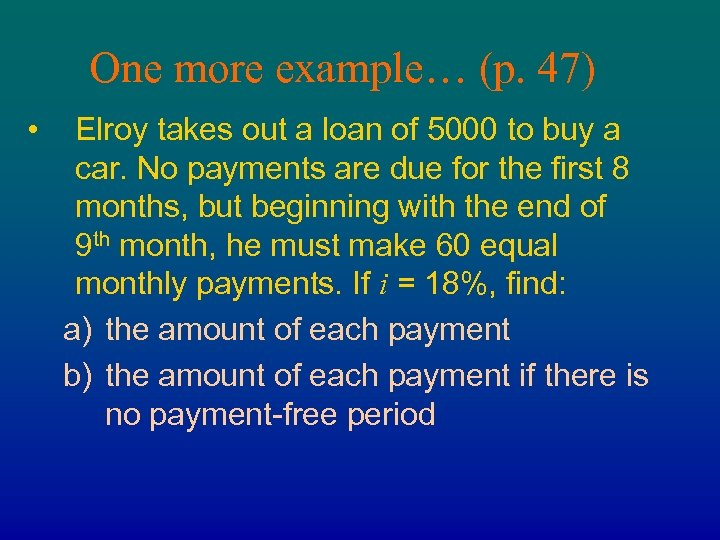 One more example… (p. 47) • Elroy takes out a loan of 5000 to