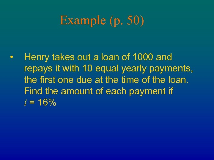 Example (p. 50) • Henry takes out a loan of 1000 and repays it