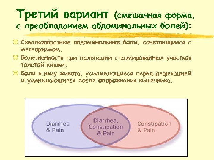 Третий вариант (смешанная форма, с преобладанием абдоминальных болей): z Схваткообразные абдоминальные боли, сочетающиеся с