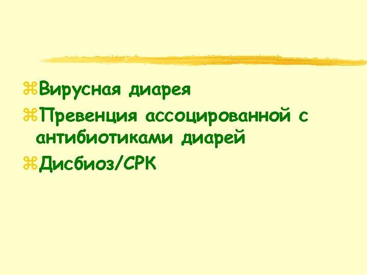 z. Вирусная диарея z. Превенция ассоцированной с антибиотиками диарей z. Дисбиоз/СРК