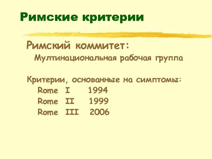 Римские критерии Римский коммитет: Мултинациональная рабочая группа Критерии, основанные на симптомы: Rome I 1994