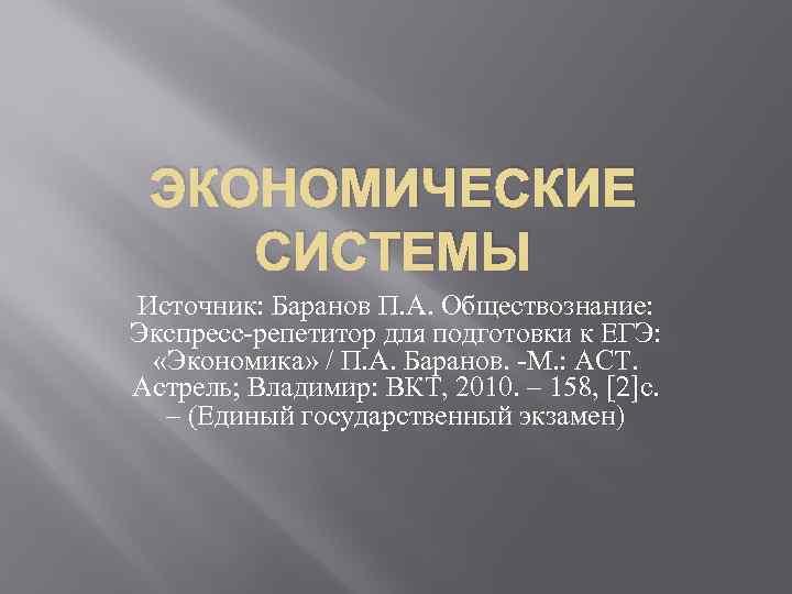 ЭКОНОМИЧЕСКИЕ СИСТЕМЫ Источник: Баранов П. А. Обществознание: Экспресс-репетитор для подготовки к ЕГЭ: «Экономика» /