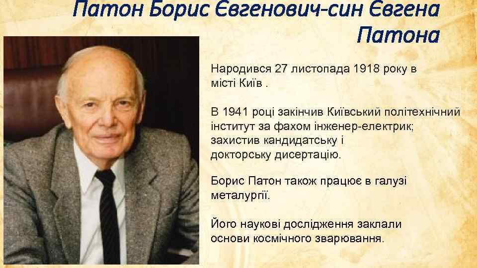 Патон Борис Євгенович-син Євгена Патона Народився 27 листопада 1918 року в місті Київ. В