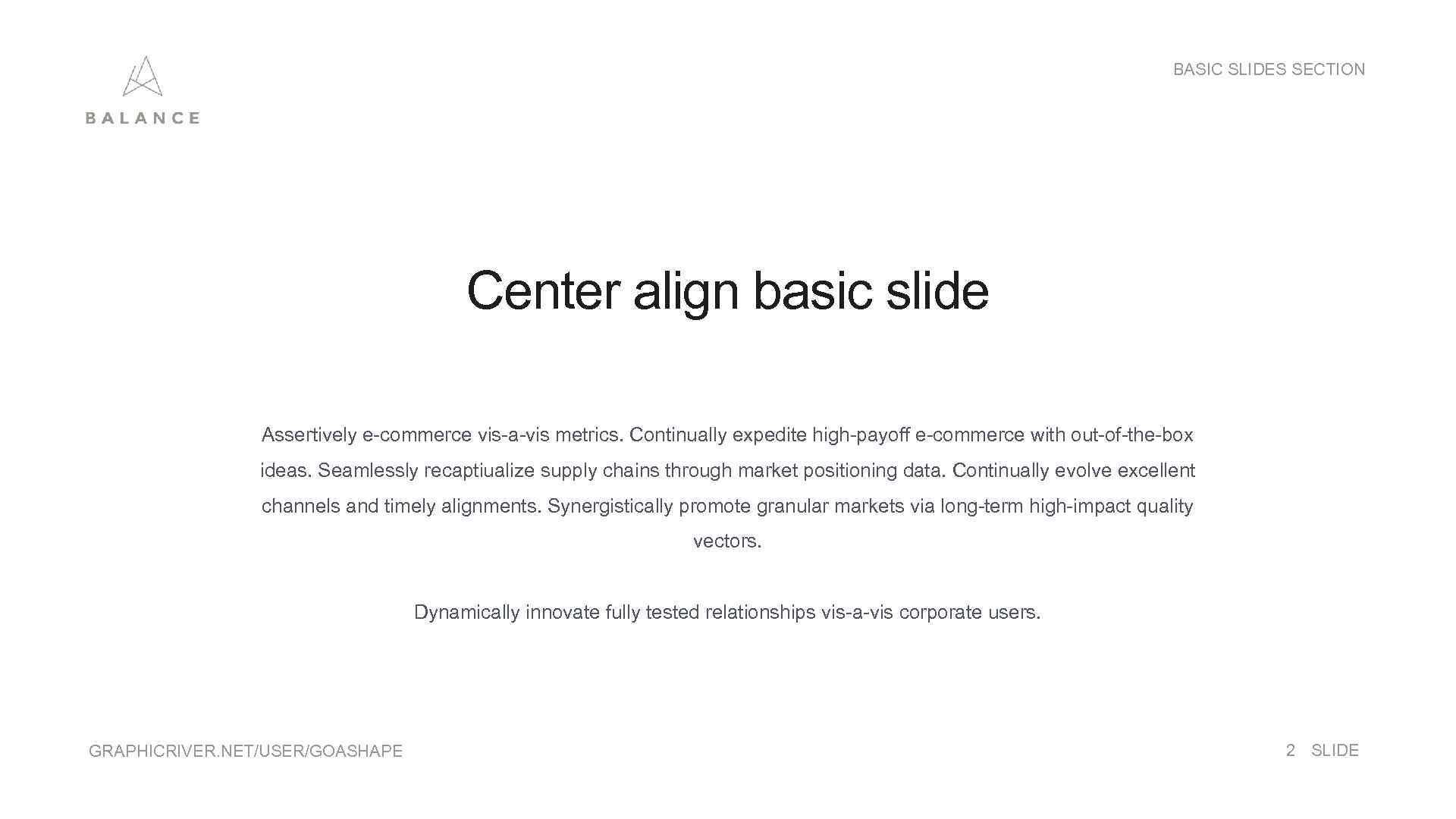 BASIC SLIDES SECTION Center align basic slide Assertively e-commerce vis-a-vis metrics. Continually expedite high-payoff