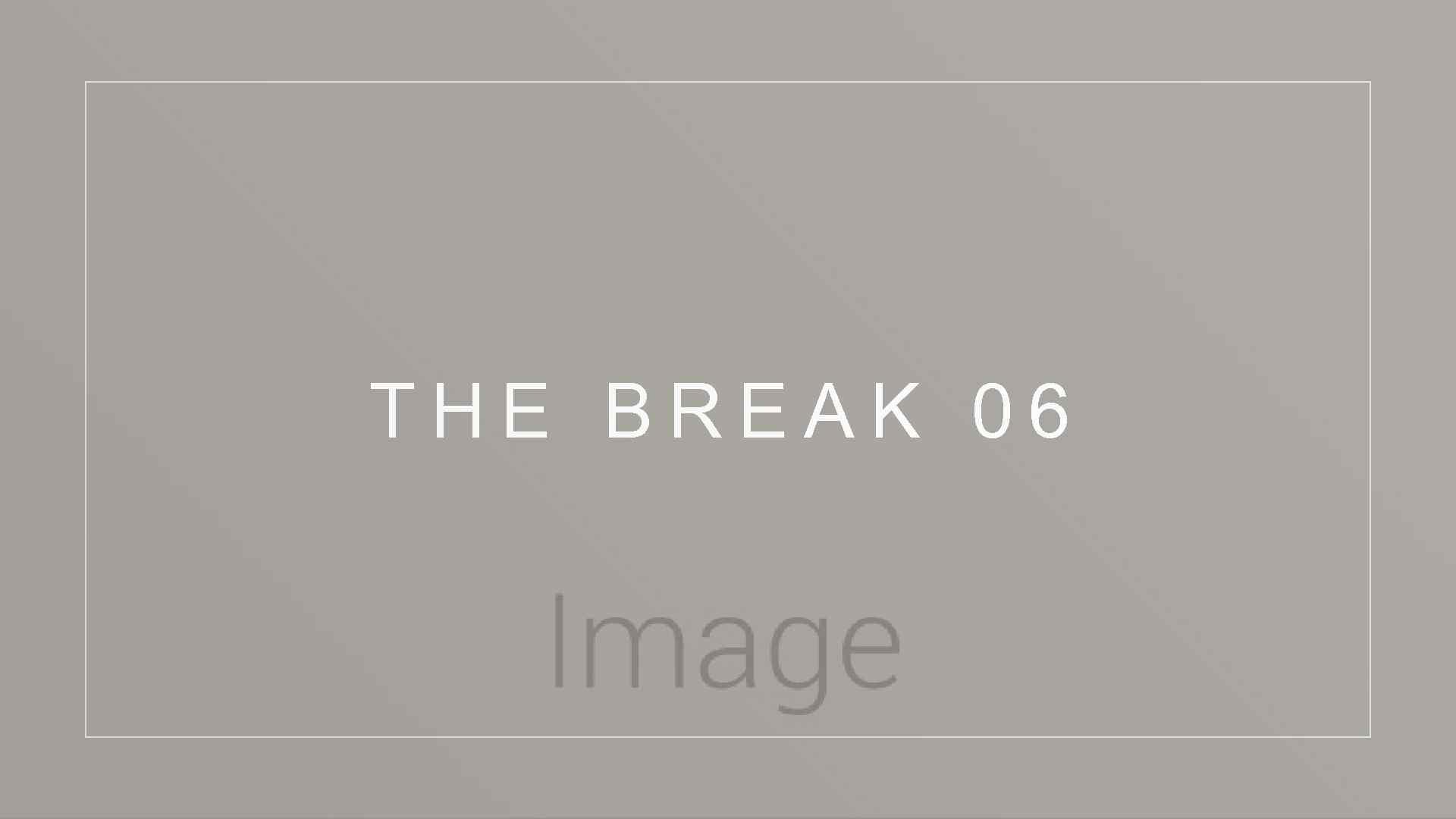 THE BREAK 06