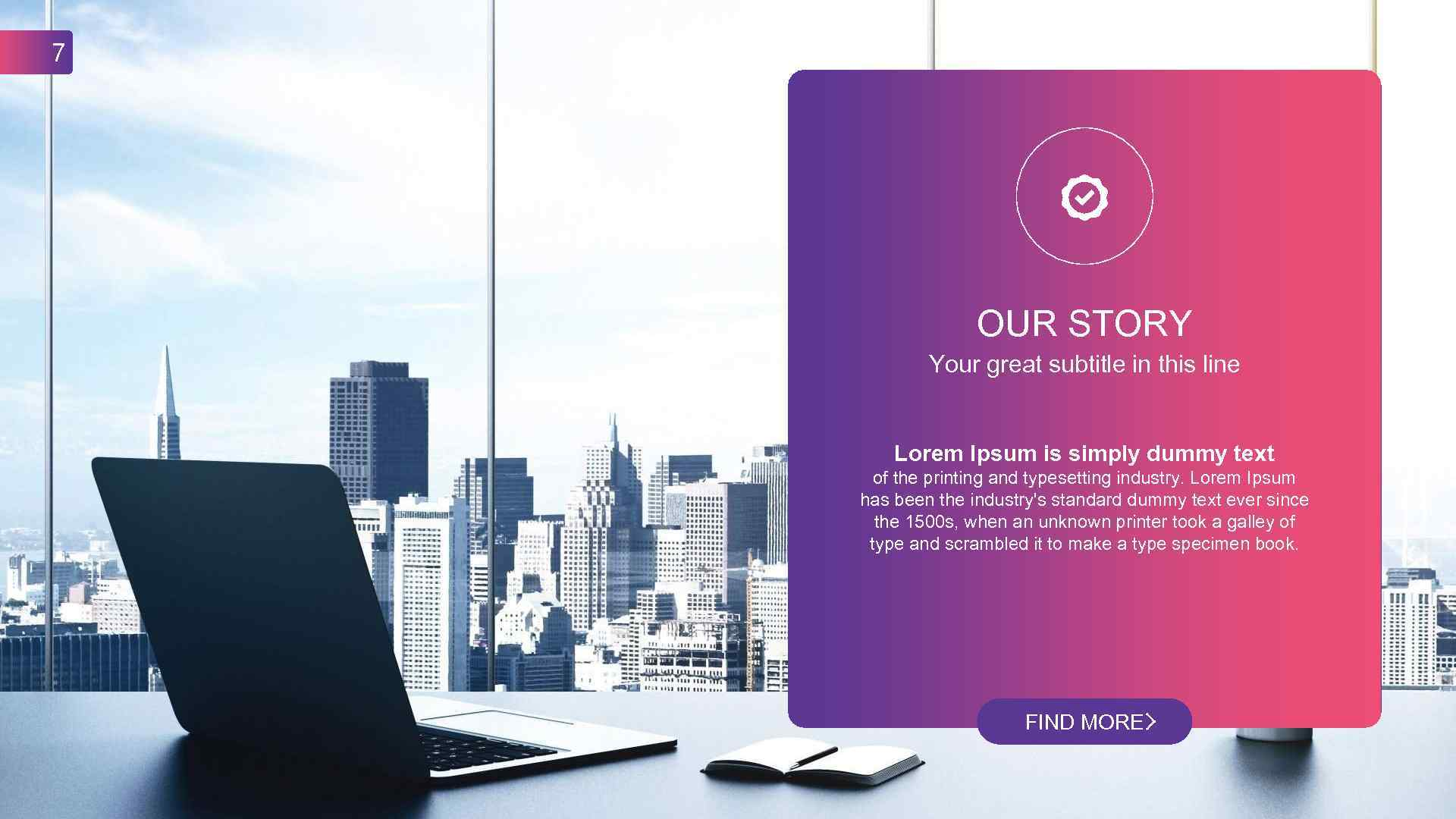 7 OUR STORY Your great subtitle in this line Lorem Ipsum is simply dummy