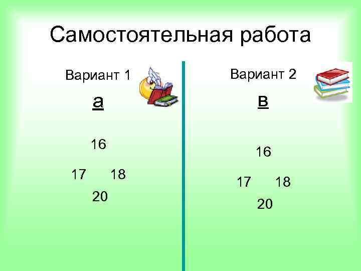 Самостоятельная работа Вариант 1 Вариант 2 а в 16 17 16 18 20 17