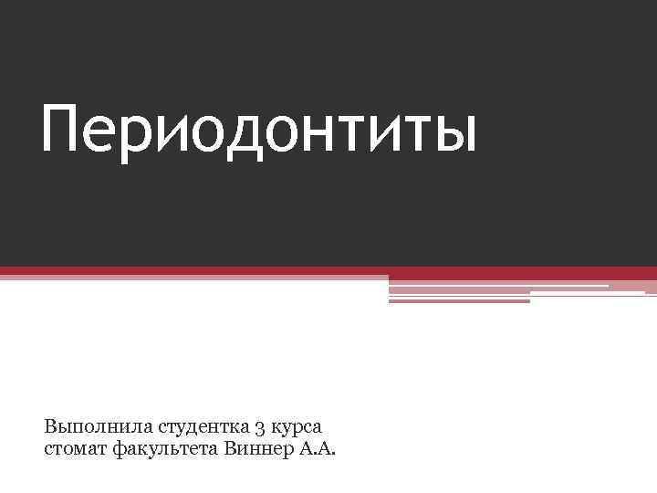 Периодонтиты Выполнила студентка 3 курса стомат факультета Виннер А. А.