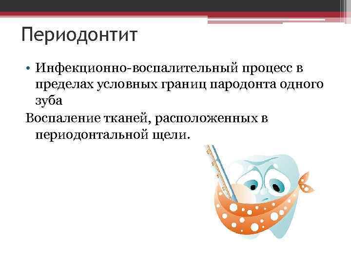 Периодонтит • Инфекционно-воспалительный процесс в пределах условных границ пародонта одного зуба Воспаление тканей, расположенных