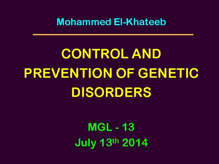 Mohammed El-Khateeb CONTROL AND PREVENTION OF GENETIC DISORDERS MGL - 13 July 13 th