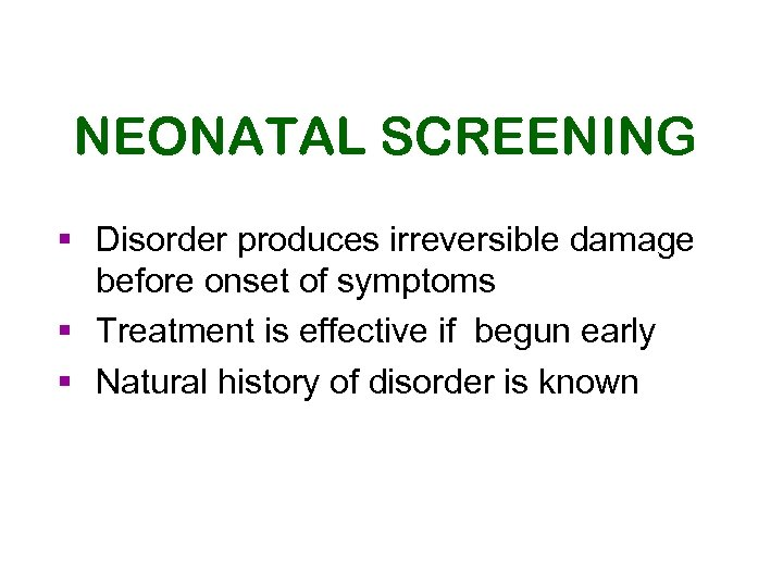 NEONATAL SCREENING § Disorder produces irreversible damage before onset of symptoms § Treatment is
