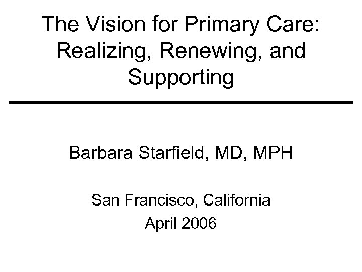 The Vision for Primary Care: Realizing, Renewing, and Supporting Barbara Starfield, MD, MPH San