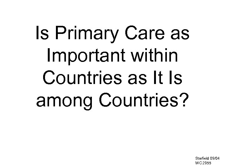 Is Primary Care as Important within Countries as It Is among Countries? Starfield 09/04