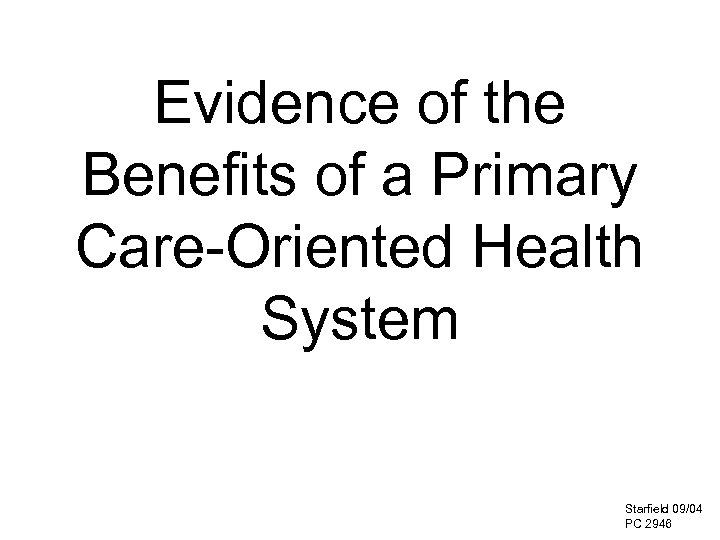 Evidence of the Benefits of a Primary Care-Oriented Health System Starfield 09/04 PC 2946