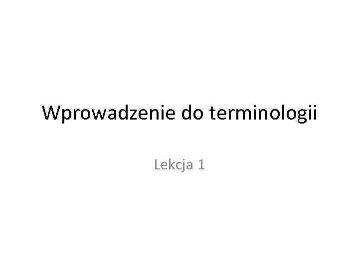 Wprowadzenie do terminologii Lekcja 1