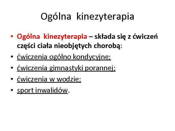 Ogólna kinezyterapia • Ogólna kinezyterapia – składa się z ćwiczeń części ciała nieobjętych chorobą: