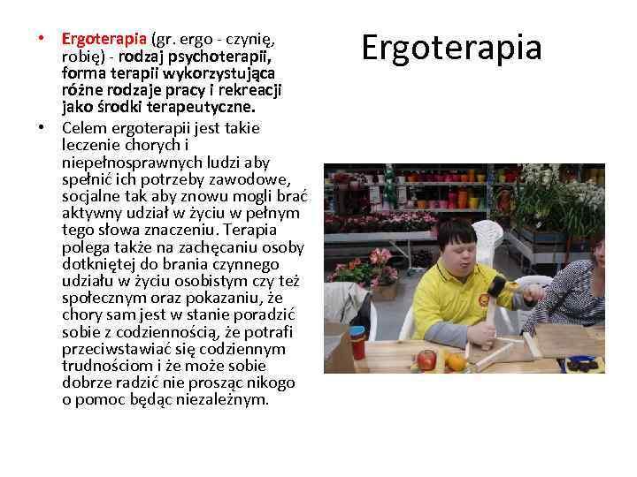 • Ergoterapia (gr. ergo - czynię, robię) - rodzaj psychoterapii, forma terapii wykorzystująca
