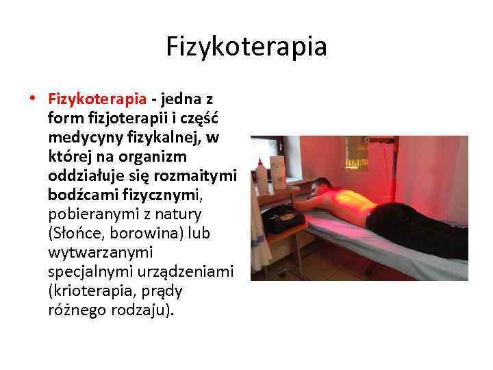 Fizykoterapia • Fizykoterapia - jedna z form fizjoterapii i część medycyny fizykalnej, w której