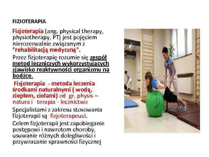 FIZJOTERAPIA Fizjoterapia (ang. physical therapy, physiotherapy, PT) jest pojęciem nierozerwalnie związanym z