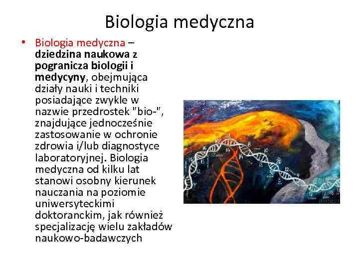 Biologia medyczna • Biologia medyczna – dziedzina naukowa z pogranicza biologii i medycyny, obejmująca