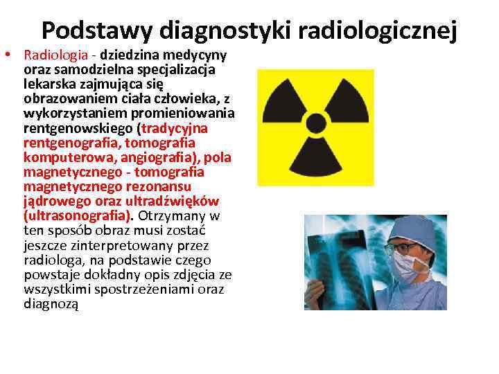 Podstawy diagnostyki radiologicznej • Radiologia - dziedzina medycyny oraz samodzielna specjalizacja lekarska zajmująca się