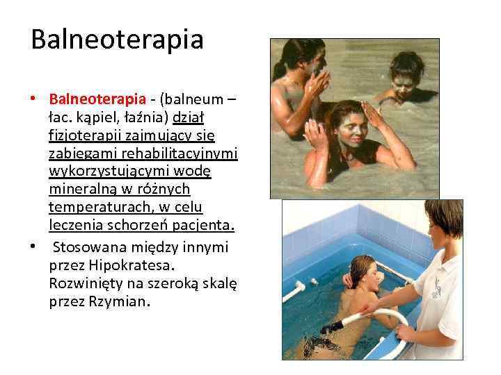 Balneoterapia • Balneoterapia - (balneum – łac. kąpiel, łaźnia) dział fizjoterapii zajmujący się zabiegami