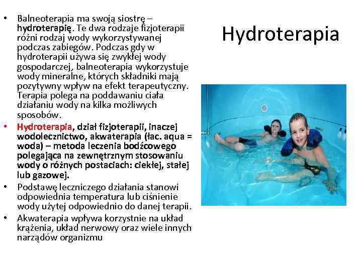 • Balneoterapia ma swoją siostrę – hydroterapię. Te dwa rodzaje fizjoterapii różni rodzaj
