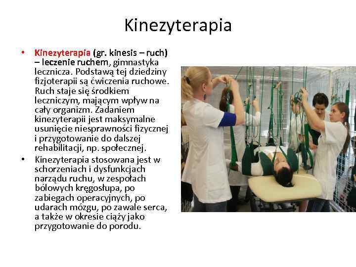 Kinezyterapia • Kinezyterapia (gr. kinesis – ruch) – leczenie ruchem, gimnastyka lecznicza. Podstawą tej