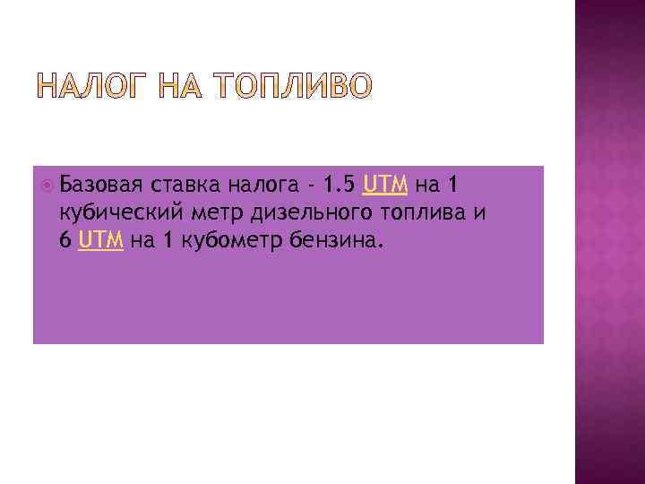 Базовая ставка налога - 1. 5 UTM на 1 кубический метр дизельного топлива