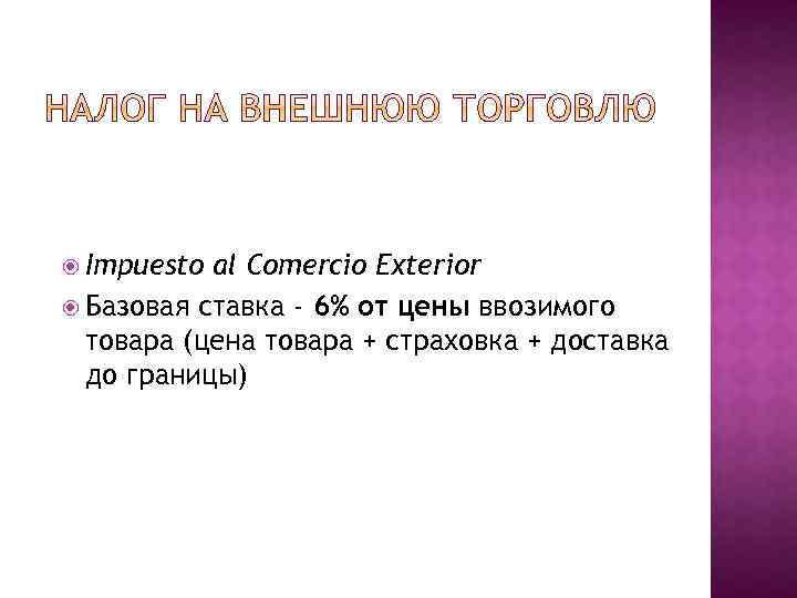 Impuesto al Comercio Exterior Базовая ставка - 6% от цены ввозимого товара (цена