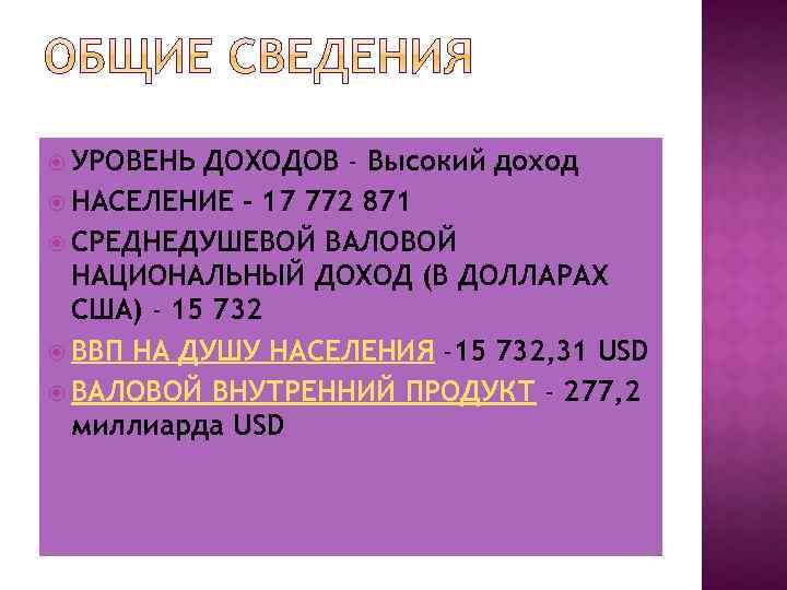 УРОВЕНЬ ДОХОДОВ - Высокий доход НАСЕЛЕНИЕ - 17 772 871 СРЕДНЕДУШЕВОЙ ВАЛОВОЙ НАЦИОНАЛЬНЫЙ