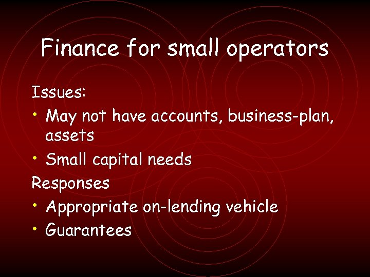 Finance for small operators Issues: • May not have accounts, business-plan, assets • Small