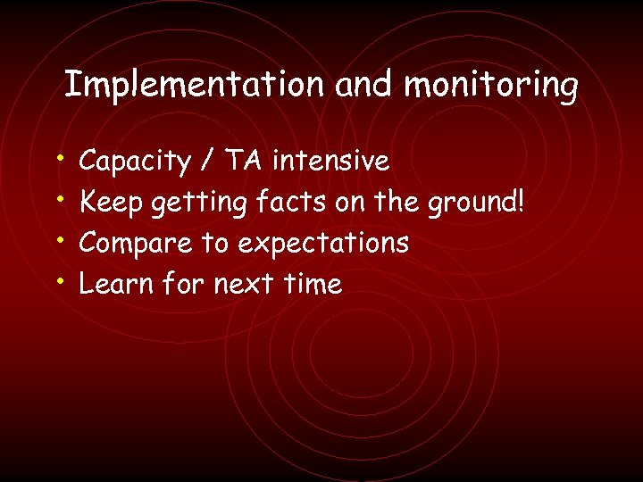 Implementation and monitoring • • Capacity / TA intensive Keep getting facts on the