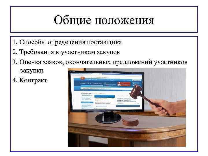 Общие положения 1. Способы определения поставщика 2. Требования к участникам закупок 3. Оценка заявок,