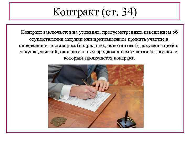 Контракт (ст. 34) Контракт заключается на условиях, предусмотренных извещением об осуществлении закупки или приглашением