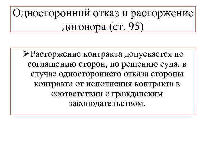 Односторонний отказ и расторжение договора (ст. 95) Ø Расторжение контракта допускается по соглашению сторон,