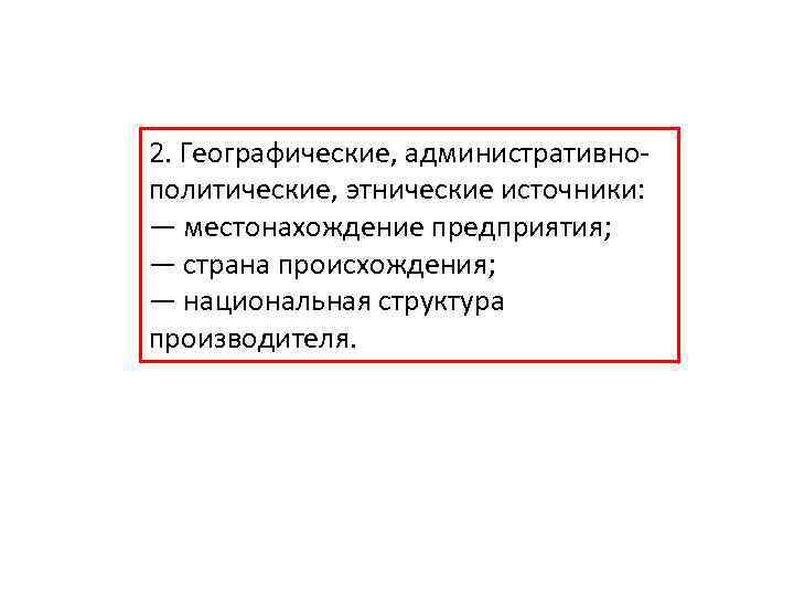 2. Географические, административнополитические, этнические источники: — местонахождение предприятия; — страна происхождения; — национальная структура