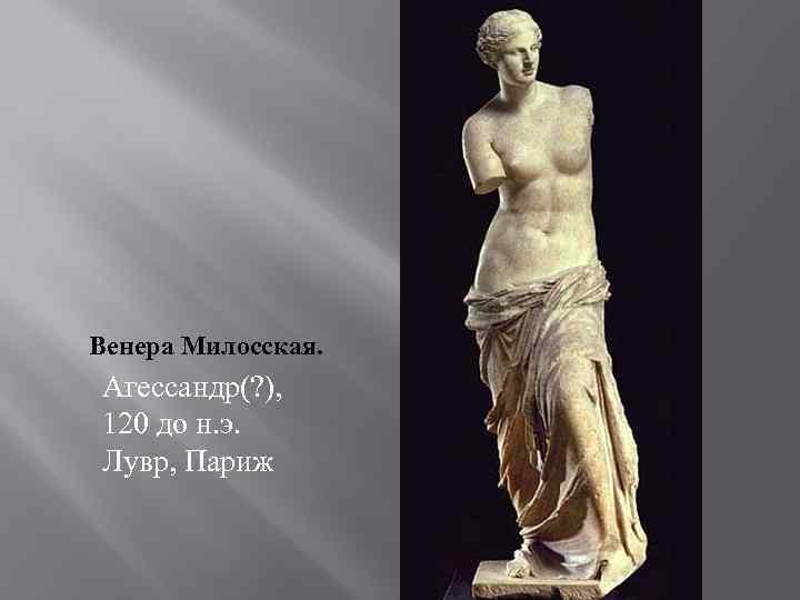 Венера Милосская. Агессандр(? ), 120 до н. э. Лувр, Париж