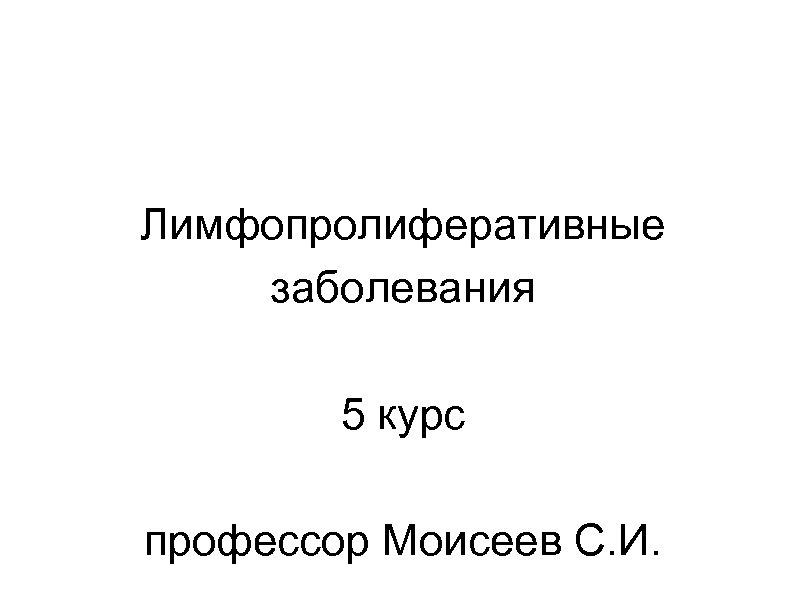 Лимфопролиферативные заболевания 5 курс профессор Моисеев С. И.