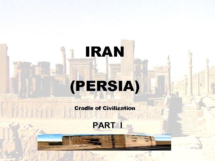 IRAN (PERSIA) Cradle of Civilization PART I