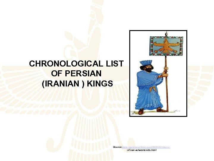 CHRONOLOGICAL LIST OF PERSIAN (IRANIAN ) KINGS Source: www. paulstravelblog. com/2008/05/historyof-iran-achaemenids. html