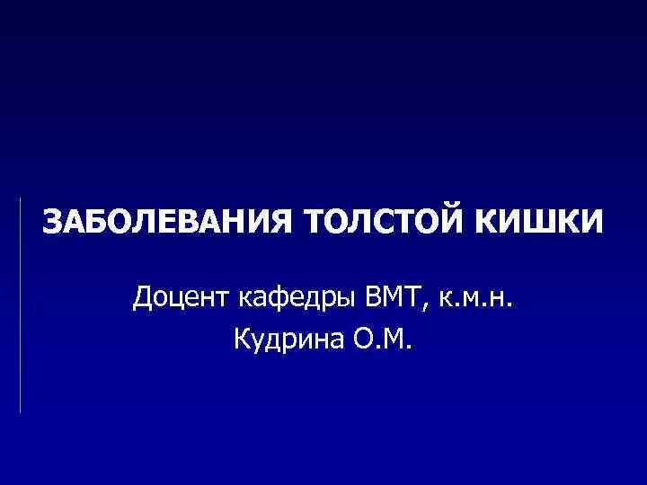 ЗАБОЛЕВАНИЯ ТОЛСТОЙ КИШКИ Доцент кафедры ВМТ, к. м. н. Кудрина О. М.