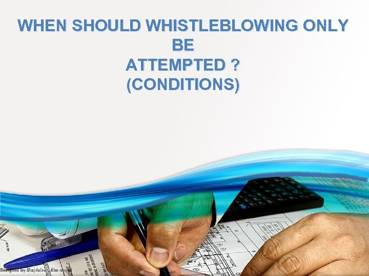 WHEN SHOULD WHISTLEBLOWING ONLY BE ATTEMPTED ? (CONDITIONS)