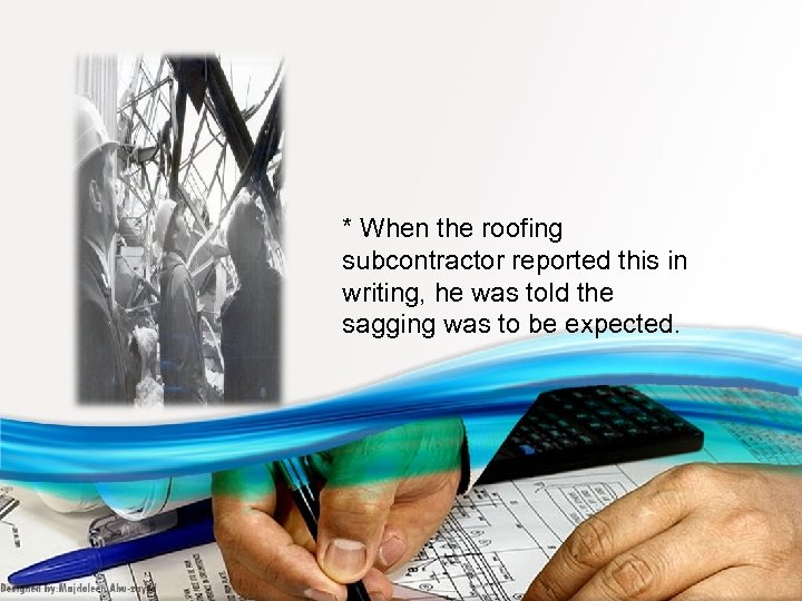 * When the roofing subcontractor reported this in writing, he was told the sagging